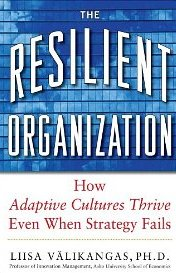 The Resilient Organization: How Adaptive Cultures Thrive Even When Strategy Fails Liisa Välikangas