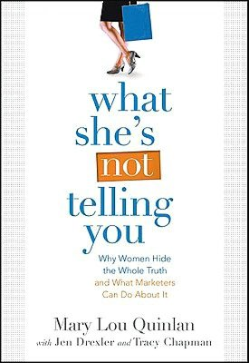 What She's Not Telling You: Why Women Hide the Whole Truth and What Marketers Can Do About It Mary Lou Quinlan, Jen Drexler and Tracy Chapman