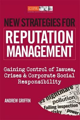 New Strategies for Reputation Management: Gaining Control of Issues, Crises and Corporate Social Responsibility Andrew Griffin