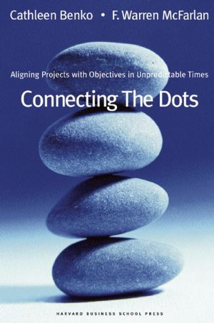 Connecting the Dots: Aligning Projects With Objectives in Unpredictable Times Cathleen Benko and F. Warren McFarlan