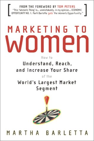 Marketing to Women: How to Understand, Reach and Increase Your Share of the World's Largest Untapped Market Martha Barletta