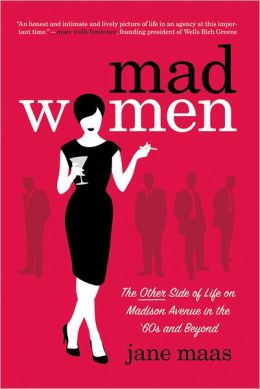 Mad Women: The Other Side of Life on Madison Avenue in the '60s and Beyond Jane Maas