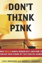 Don't Think Pink: What Really Makes Women Buy – and How to Increase Your Share of This Crucial Market Lisa Johnson & Andrea Learned