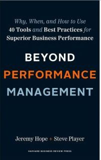 Beyond Performance Management: Why, When, and How to Use 40 Tools and Best Practices for Superior Business Performance Jeremy Hope and Steve Player