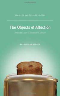 The Objects of Affection: Semiotics and Consumer Culture (Semiotics and Popular Culture) Arthur Asa Berger