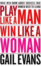 Play Like a Man, Win Like a Woman: What Men Know About Success that Women Need to Learn Gail Evans