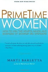 PrimeTime Women: How to Win the Hearts, Minds, and Business of Boomer Big Spenders Marti Barletta