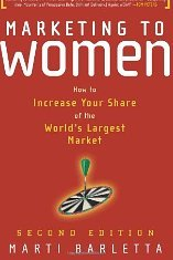 Marketing to Women: How to Understand, Reach and Increase Your Share of the World's Largest Untapped Market Marti Barletta