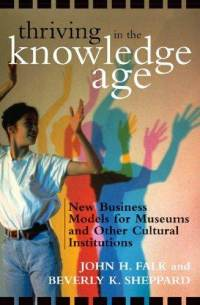 Thriving in the Knowledge Age: New Business Models for Museums and Other Cultural Institutions John H. Falk and Beverly K. Sheppard
