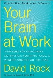 Your Brain at Work: Strategies for Overcoming Distraction, Regaining Focus, and Working Smarter All Day Long David Rock