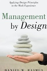Management by Design: Applying Design Principles to the Work Experience Daniel W. Rasmus
