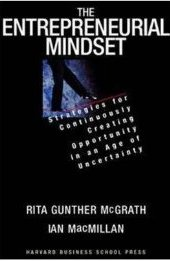 The Entrepreneurial Mindset: Strategies for Continuously Creating Opportunity in an Age of Uncertainty Rita Gunther McGrath and Ian MacMillan