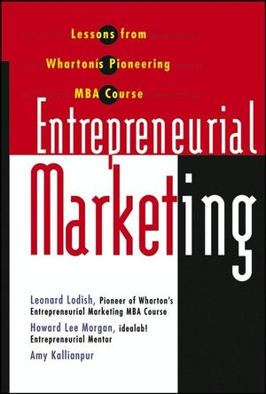Entrepreneurial Marketing: Lessons from Wharton's Pioneering MBA Course Leonard M. Lodish, Howard Lee Morgan, Amy Kallianpur