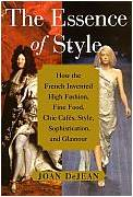 The Essence of Style: How the French Invented High Fashion, Fine Food, Chic Cafes, Style, Sophistication and Glamour Joan DeJean