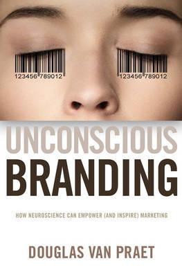 Unconscious Branding: How Neuroscience Can Empower (and Inspire) Marketing  Douglas Van Praet