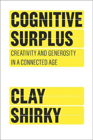 Cognitive Surplus: Creativity and Generosity in a Connected Age Clay Shirky