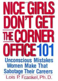 Nice Girls Don't Get the Corner Office: 101 Unconscious Mistakes Women Make That Sabotage Their Careers Lois P. Frankel