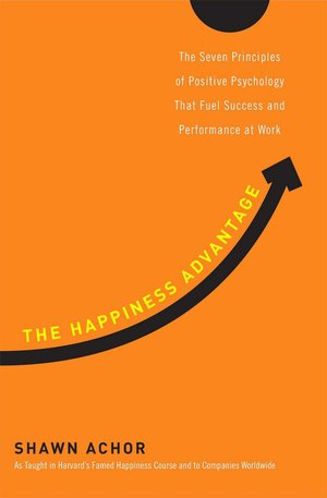The Happiness Advantage: The Seven Principles of Positive Psychology That Fuel Success and Performance at Work Shawn Achor