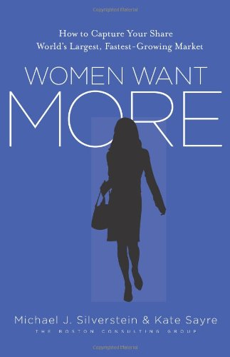 Women Want More: How to Capture Your Share of the World's Largest, Fastest-Growing Market Michael J. Silverstein, Kate Sayre and John Butman
