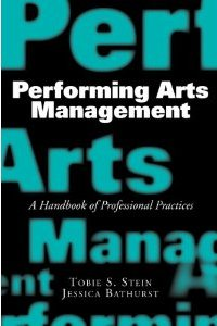Performing Arts Management: A Handbook of Professional Practices  Tobie S Stein, Jessica Rae Bathurst