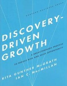 Discovery-Driven Growth: A Breakthrough Process to Reduce Risk and Seize Opportunity  Rita Gunther McGrath and Ian C. Macmillan