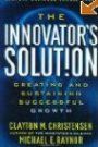 The Innovator's Solution: Creating and Sustaining Successful Growth Clayton M. Christensen, Michael E. Raynor