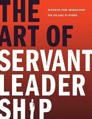The Art of Servant Leadership: Designing Your Organization for the Sake of Others Tony Baron