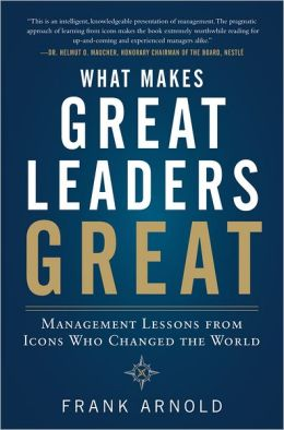 What Makes Great Leaders Great: Management Lessons from Icons Who Changed the World Hardcover Frank Arnold