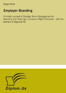 Employer Branding: A Holistic Concept of Strategic Brand Management for Attracting and Retaining a Company?s Right Birger Meier