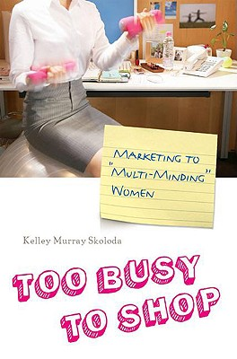 Too Busy to Shop: Marketing to Multi-Minding Women Kelley Murray Skoloda