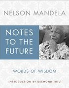 Notes to the Future: Words of Wisdom Nelson Mandela and Archbishop Desmond Tutu