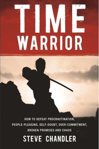 Time Warrior: How to Defeat Procrastination, People-Pleasing, Self-Doubt, Over-Commitment, Broken Promises and Chaos  Steve Chandler
