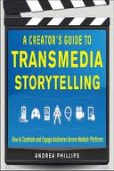 A Creator's Guide to Transmedia Storytelling: How to Captivate and Engage Audiences Across Multiple Platforms Andrea Phillips