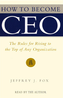 How to Become CEO: The Rules for Rising to the Top of Any Organization Jeffrey J. Fox