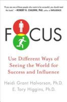 Focus: Use Different Ways of Seeing the World for Success and Influence Heidi Grant Halvorson and E. Tory Higgins
