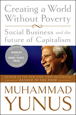 Creating a World Without Poverty: Social Business and the Future of Capitalism Muhammad Yunus