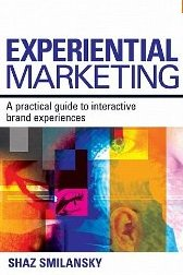 Experiential Marketing: A Practical Guide to Interactive Brand Experiences Shaz Smilansky