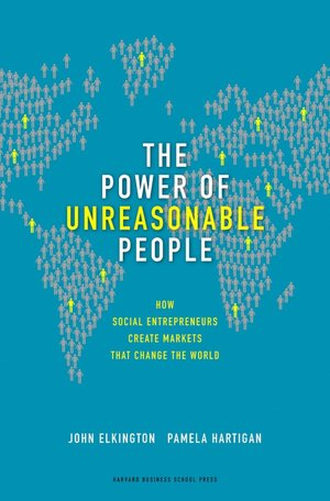 The Power of Unreasonable People: How Social Entrepreneurs Create Markets That Change the World John Elkington, Pamela Hartigan, Klaus Schwab