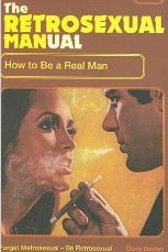 The Retrosexual Manual: How to Be a Real Man Dave Besley