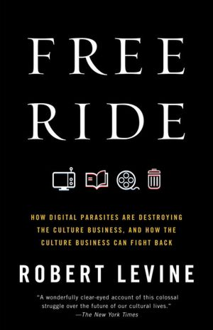 Free Ride: How Digital Parasites Are Destroying the Culture Business, and How the Culture Business Can Fight Back Robert Levine
