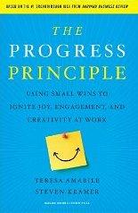 The Progress Principle: Using Small Wins to Ignite Joy, Engagement, and Creativity at Work Teresa Amabile and Steven Kramer