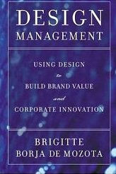 Design Management: Using Design to Build Brand Value and Corporate Innovation Brigitte Borja De Mozota