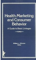 Health Marketing and Consumer Behavior: A Guide to Basic William J. Winston