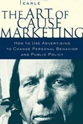The Art of Cause Marketing: How to Use Advertising to Change Personal Behavior and Public Policy Richard Earle