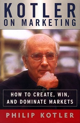 Kotler on Marketing: How to Create, Win, and Dominate Markets  Philip Kotler