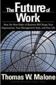 The Future of Work: How the New Order of Business Will Shape Your Organization, Your Management Style and Your Life Thomas Malone