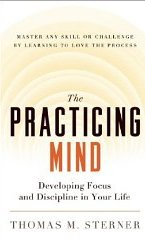 The Practicing Mind: Developing Focus and Discipline in Your Life Thomas M. Sterner