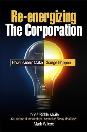 Re-energizing the Corporation: How Leaders Make Change Happen Ridderstrale, Mark Wilcox