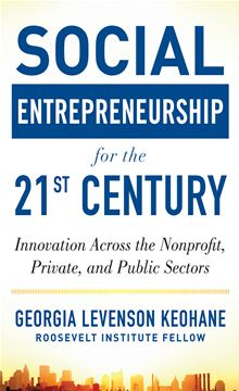 Social Entrepreneurship for the 21st Century: Innovation Across the Nonprofit, Private, and Public Sectors Georgia Levenson Keohane