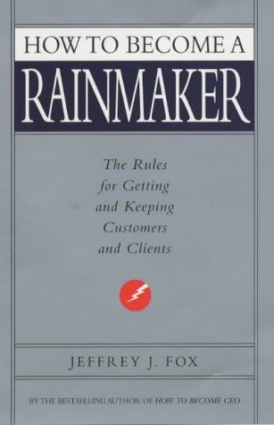 How to Become a Rainmaker: The Rules for Getting and Keeping Customers and Clients  Jeffrey J. Fox